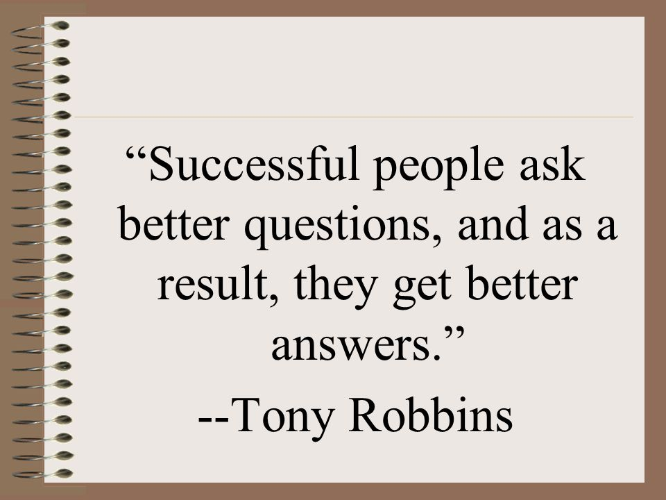 Successful people ask better questions, and as a result, they get better answers.