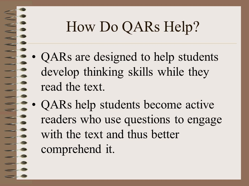 How Do QARs Help QARs are designed to help students develop thinking skills while they read the text.