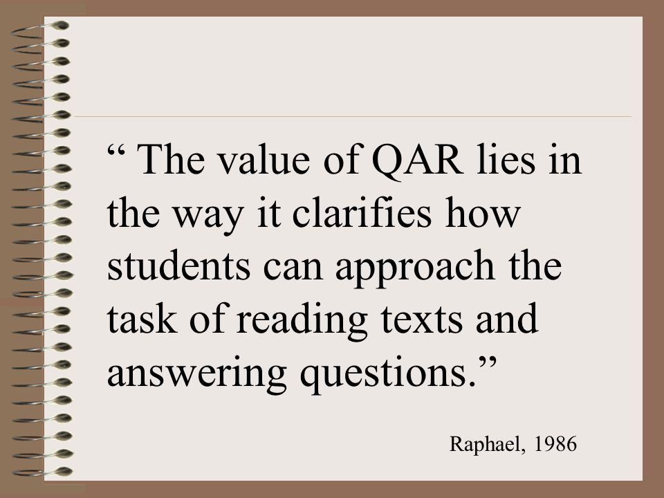 The value of QAR lies in the way it clarifies how students can approach the task of reading texts and answering questions.