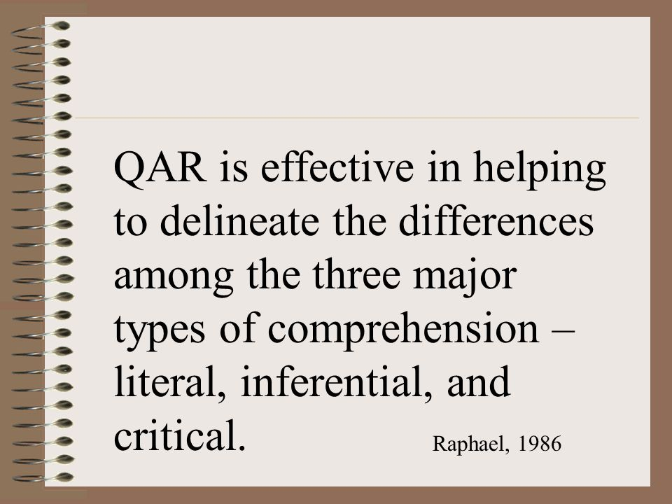 QAR is effective in helping to delineate the differences among the three major types of comprehension – literal, inferential, and critical.