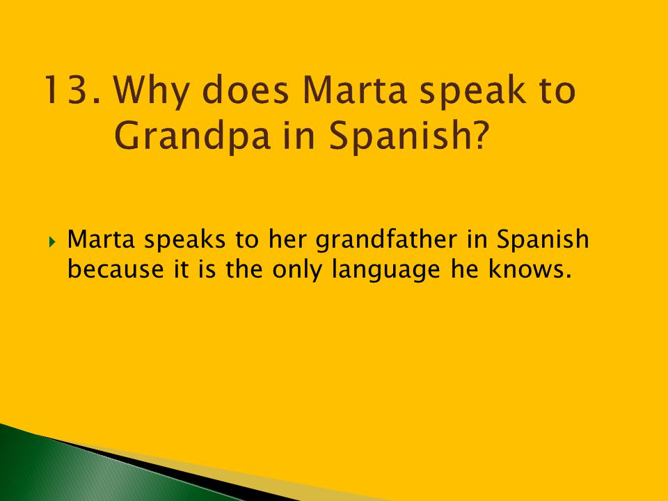13. Why does Marta speak to Grandpa in Spanish
