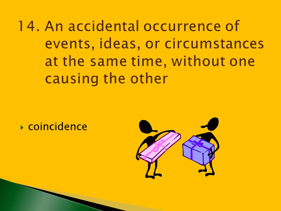 14. An accidental occurrence of events, ideas, or circumstances at the same time, without one causing the other