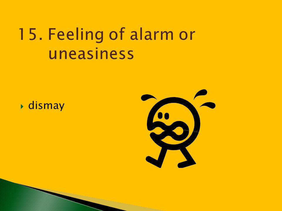15. Feeling of alarm or uneasiness