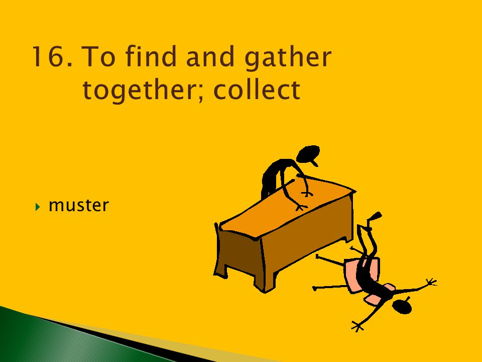 16. To find and gather together; collect