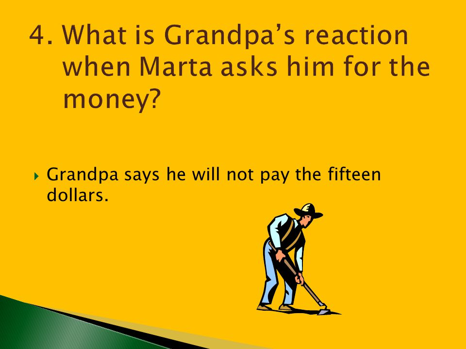 4. What is Grandpa's reaction when Marta asks him for the money