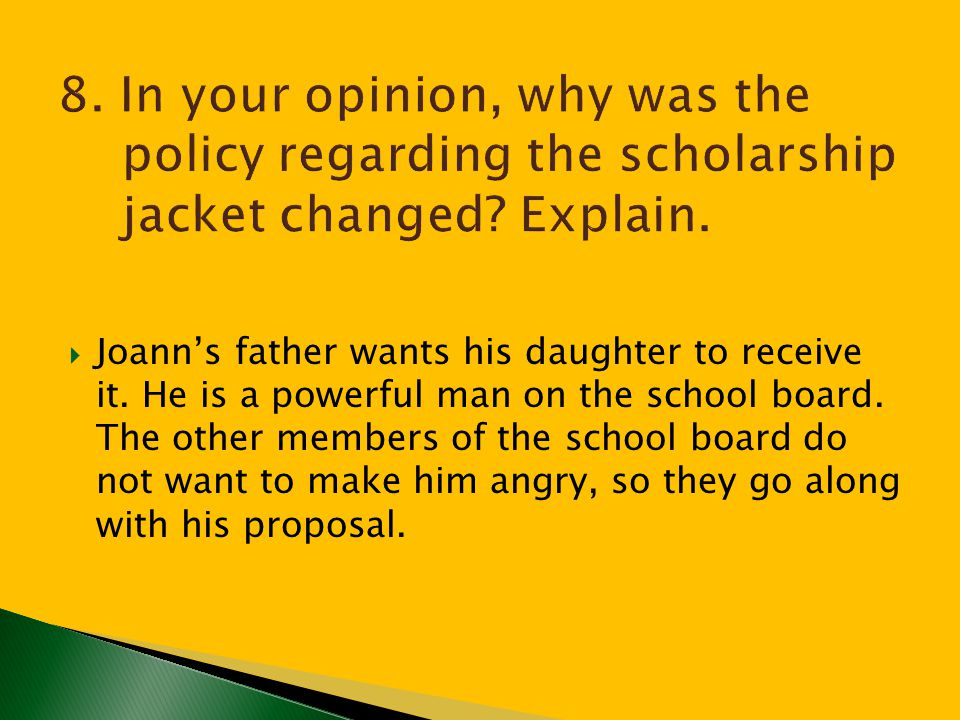 8. In your opinion, why was the policy regarding the scholarship jacket changed Explain.