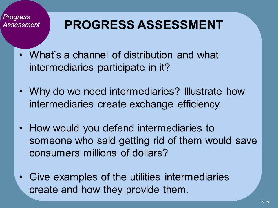 PROGRESS ASSESSMENT Progress Assessment. What's a channel of distribution and what intermediaries participate in it