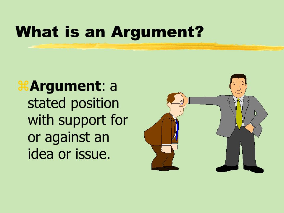 What is an Argument Argument: a stated position with support for or against an idea or issue.