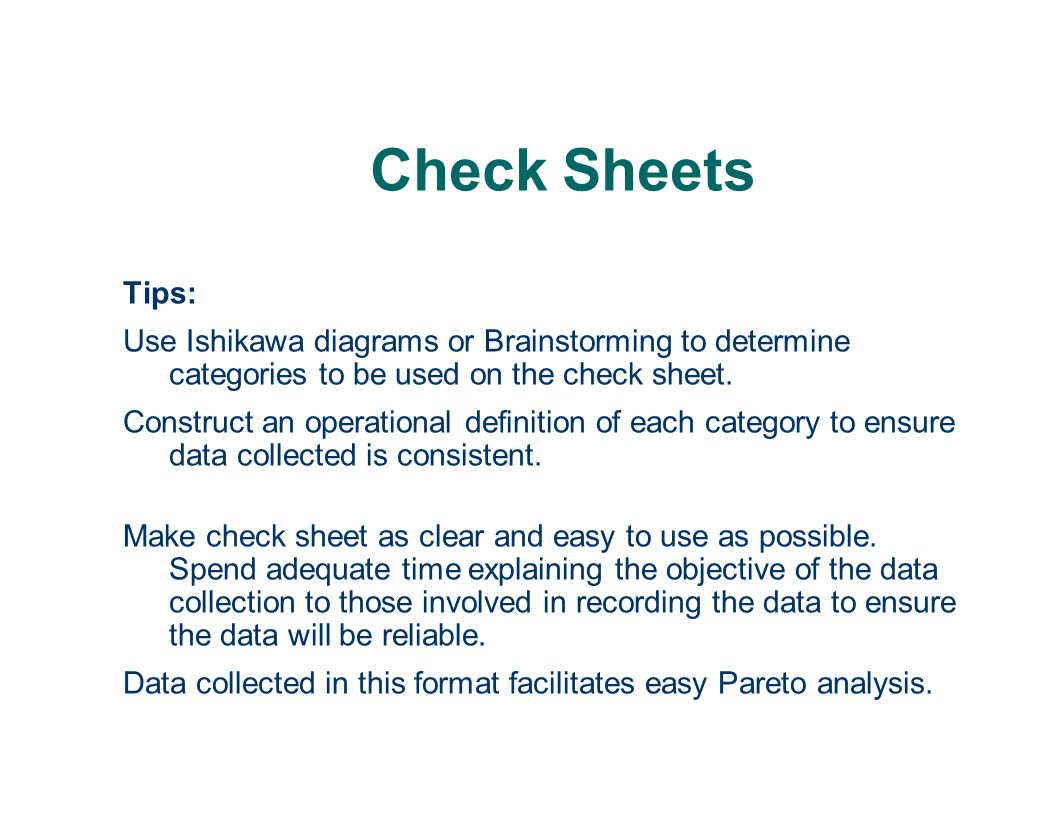 Check Sheets Tips: Use Ishikawa diagrams or Brainstorming to determine categories to be used on the check sheet.