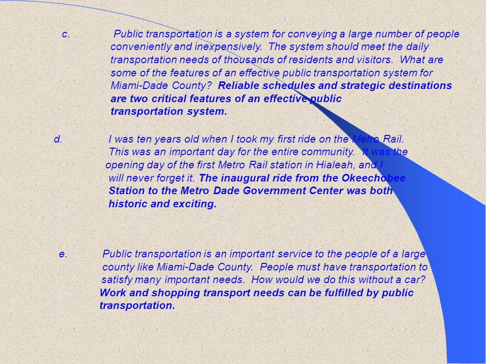 c. Public transportation is a system for conveying a large number of people conveniently and inexpensively. The system should meet the daily transportation needs of thousands of residents and visitors. What are some of the features of an effective public transportation system for Miami-Dade County Reliable schedules and strategic destinations are two critical features of an effective public transportation system.