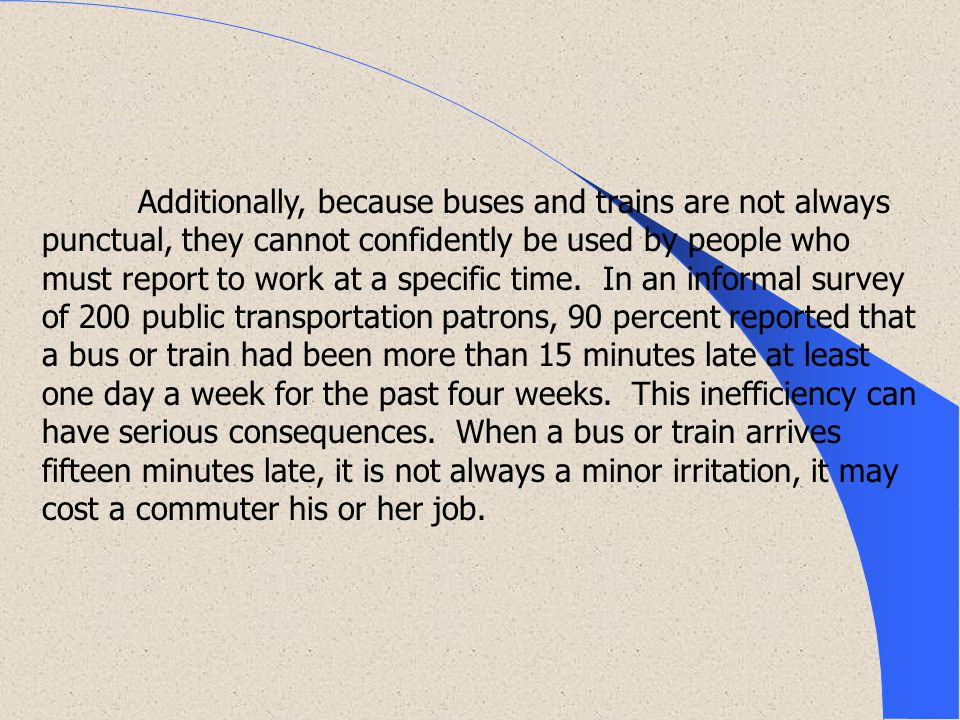 Additionally, because buses and trains are not always punctual, they cannot confidently be used by people who must report to work at a specific time.