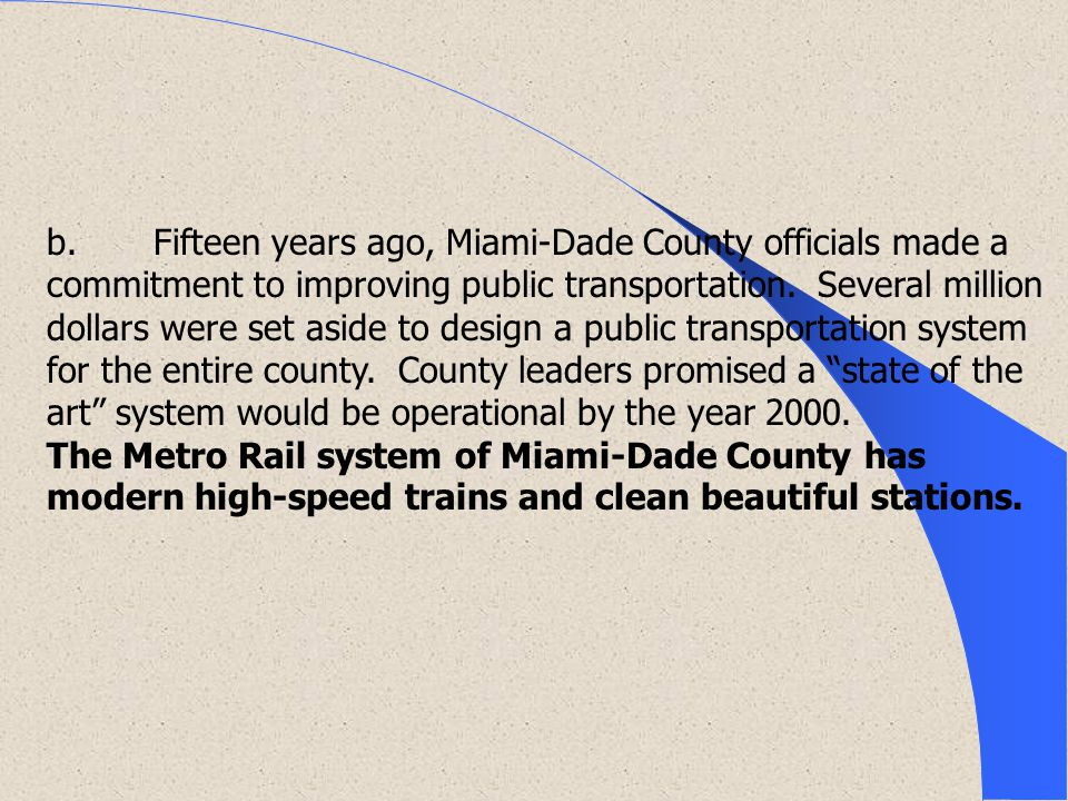 b. Fifteen years ago, Miami-Dade County officials made a commitment to improving public transportation. Several million dollars were set aside to design a public transportation system for the entire county. County leaders promised a state of the art system would be operational by the year 2000.
