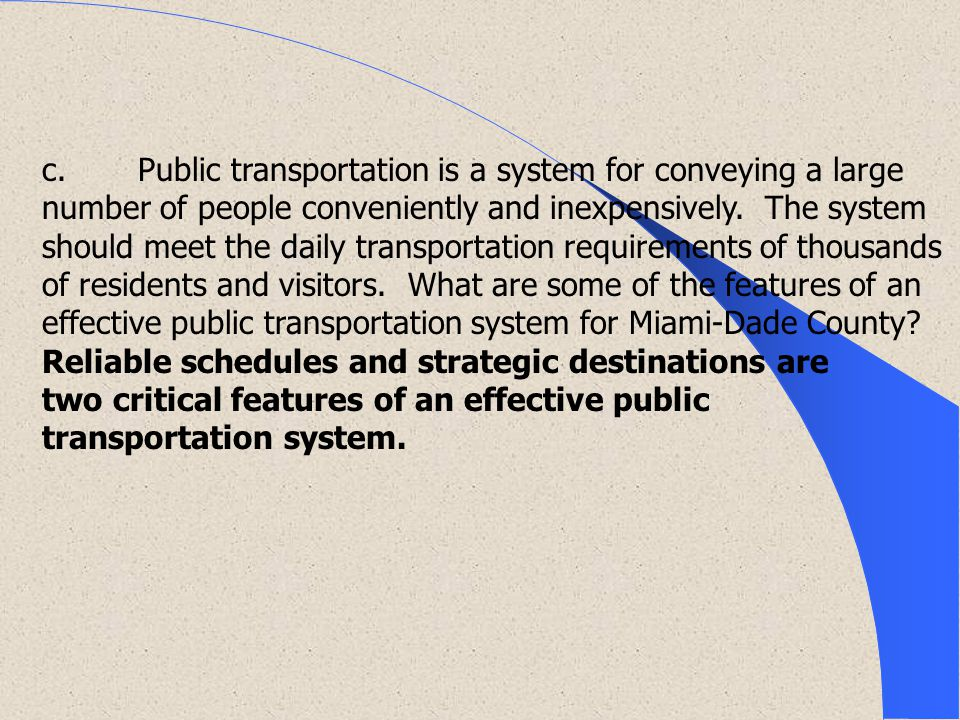 c. Public transportation is a system for conveying a large number of people conveniently and inexpensively. The system should meet the daily transportation requirements of thousands of residents and visitors. What are some of the features of an effective public transportation system for Miami-Dade County