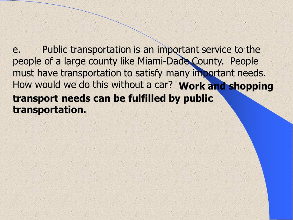 e. Public transportation is an important service to the people of a large county like Miami-Dade County. People must have transportation to satisfy many important needs. How would we do this without a car