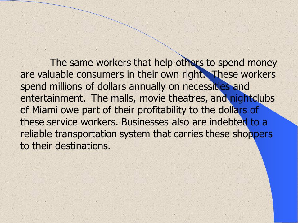 The same workers that help others to spend money are valuable consumers in their own right.