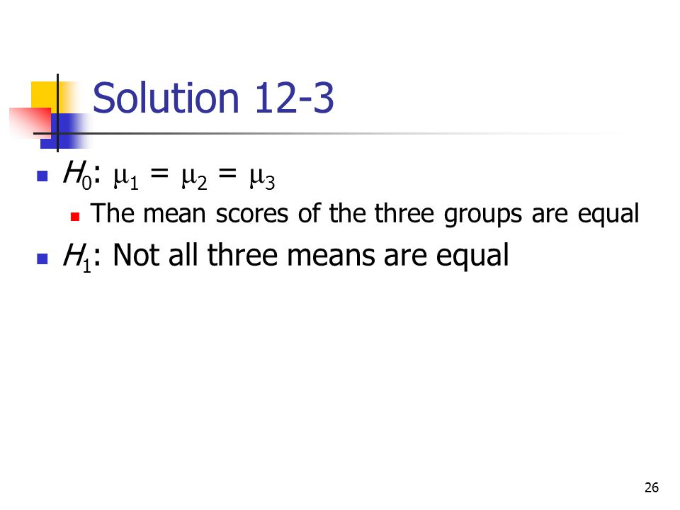 Solution 12-3 H0: μ1 = μ2 = μ3 H1: Not all three means are equal