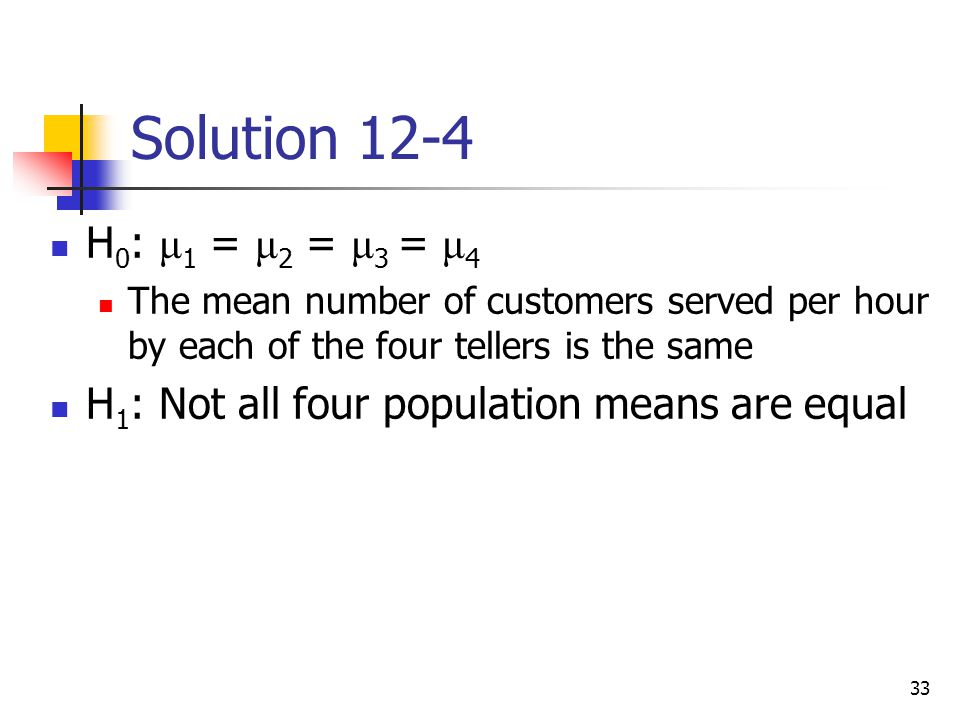 Solution 12-4 H0: μ1 = μ2 = μ3 = μ4. The mean number of customers served per hour by each of the four tellers is the same.
