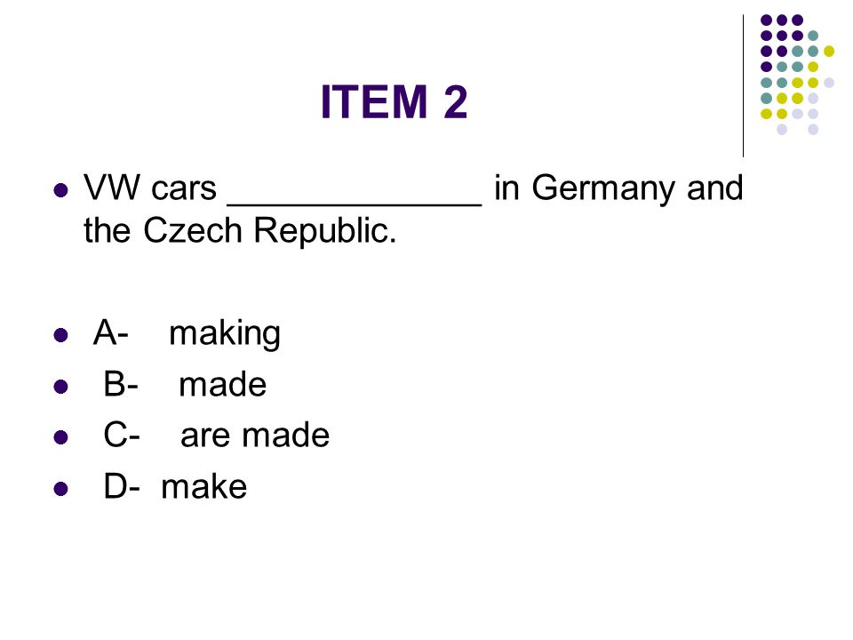ITEM 2 VW cars _____________ in Germany and the Czech Republic.
