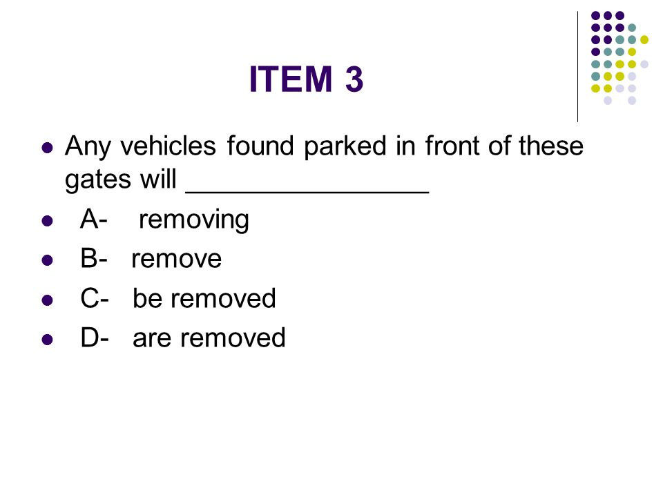 ITEM 3 Any vehicles found parked in front of these gates will ________________. A- removing. B- remove.