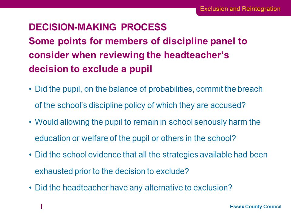 DECISION-MAKING PROCESS Some points for members of discipline panel to consider when reviewing the headteacher's decision to exclude a pupil