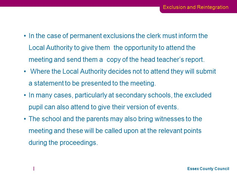 In the case of permanent exclusions the clerk must inform the Local Authority to give them the opportunity to attend the meeting and send them a copy of the head teacher's report.