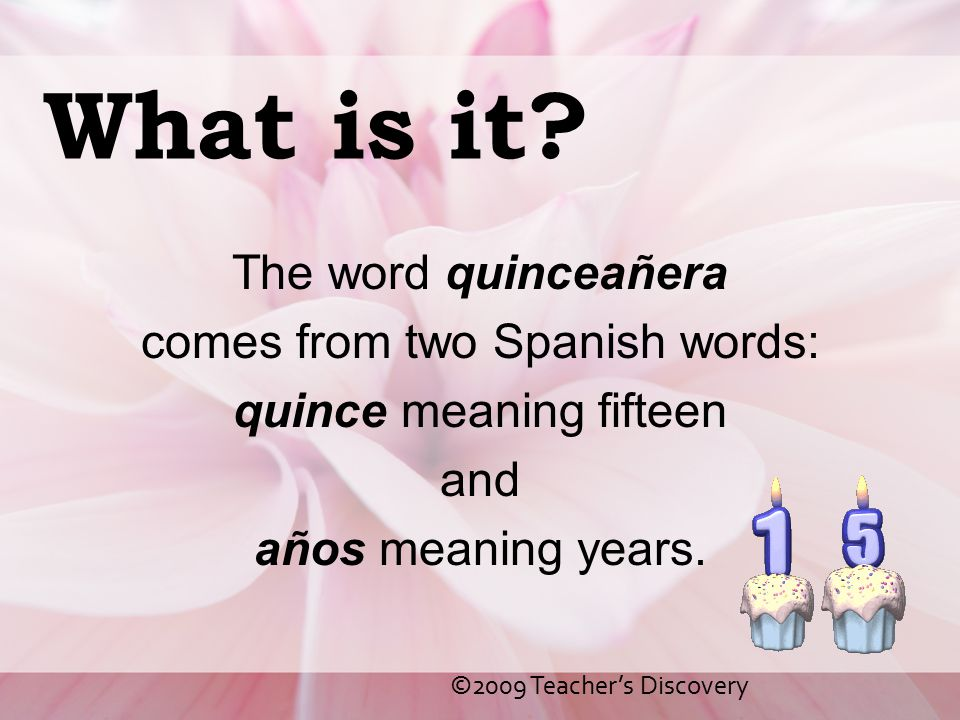 What is it The word quinceañera comes from two Spanish words: