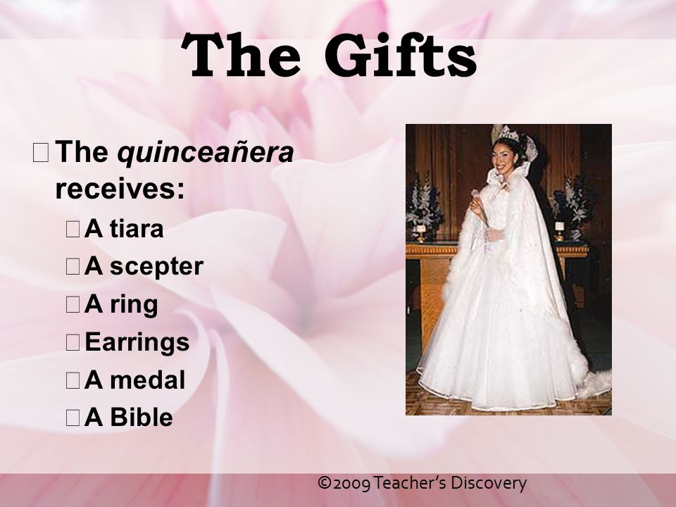 The Gifts The quinceañera receives: A tiara A scepter A ring Earrings