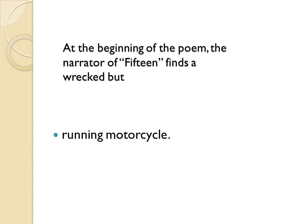 At the beginning of the poem, the narrator of Fifteen finds a wrecked but