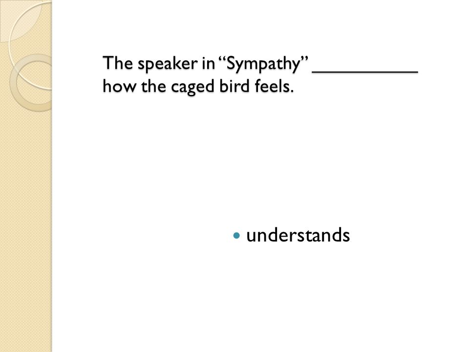The speaker in Sympathy __________ how the caged bird feels.