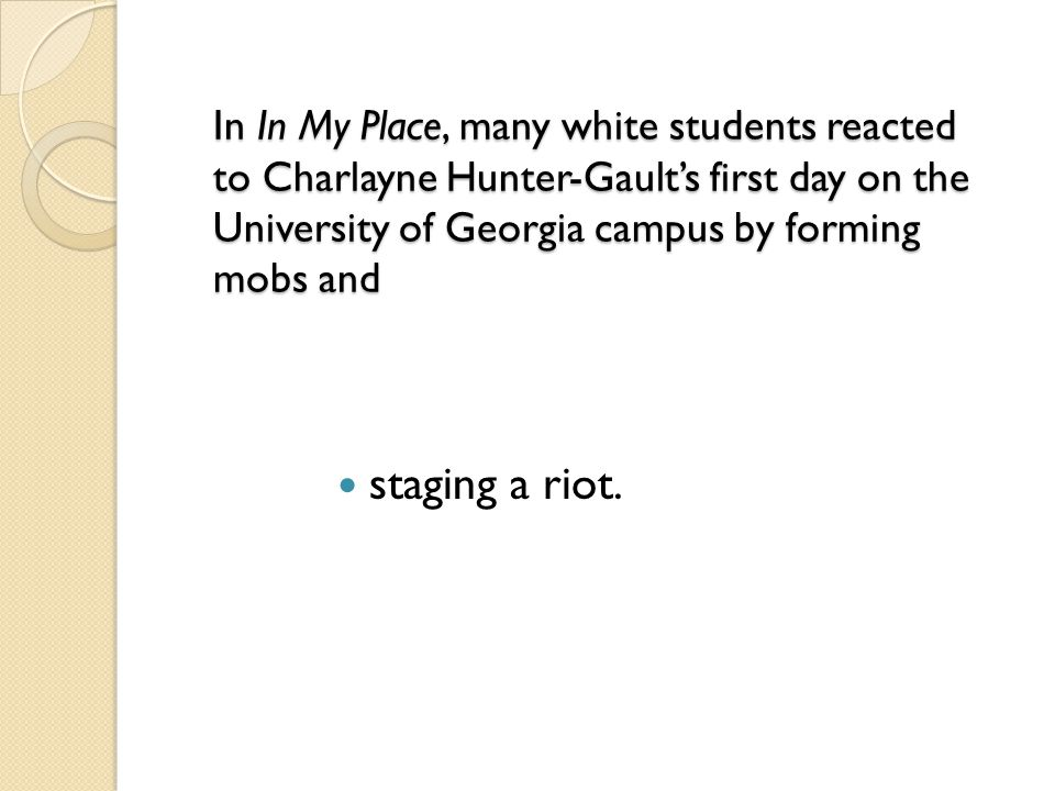 In In My Place, many white students reacted to Charlayne Hunter-Gault's first day on the University of Georgia campus by forming mobs and