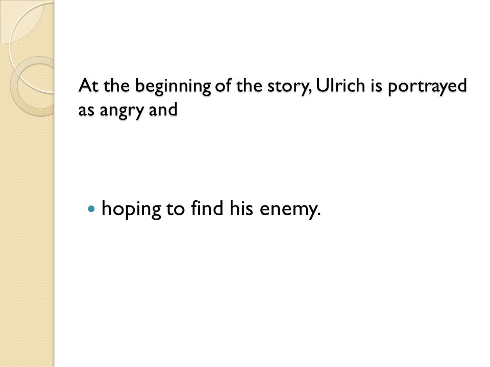 At the beginning of the story, Ulrich is portrayed as angry and