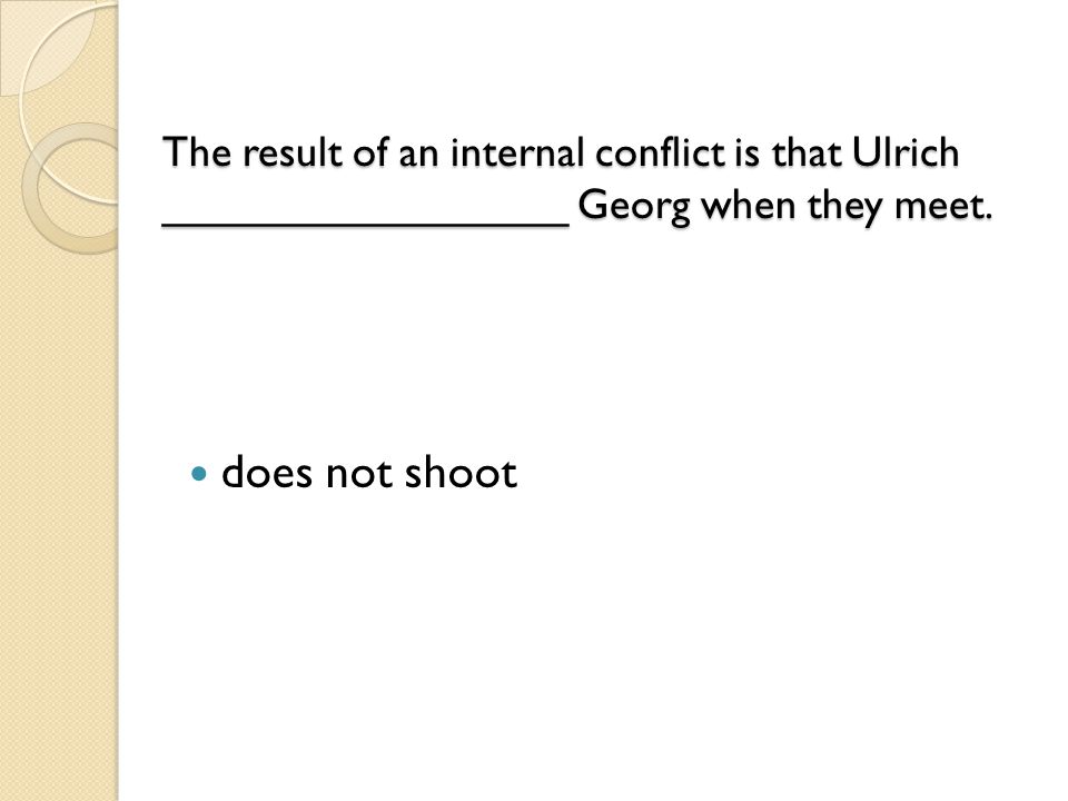 The result of an internal conflict is that Ulrich _________________ Georg when they meet.
