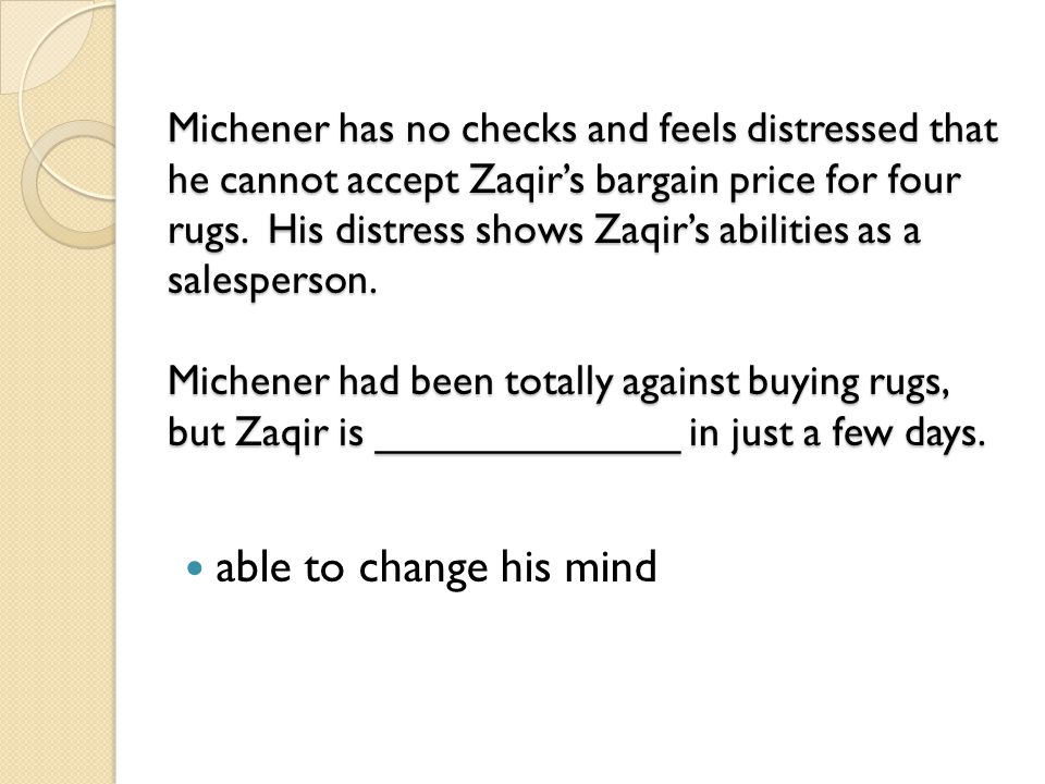 Michener has no checks and feels distressed that he cannot accept Zaqir's bargain price for four rugs. His distress shows Zaqir's abilities as a salesperson. Michener had been totally against buying rugs, but Zaqir is _____________ in just a few days.