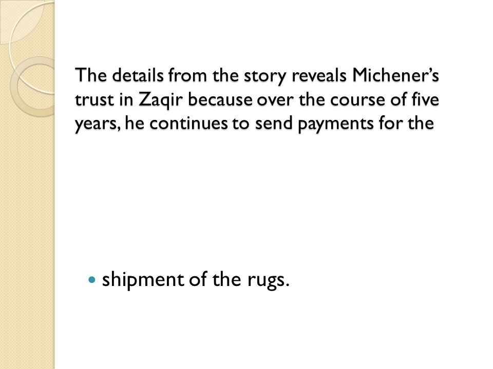 The details from the story reveals Michener's trust in Zaqir because over the course of five years, he continues to send payments for the