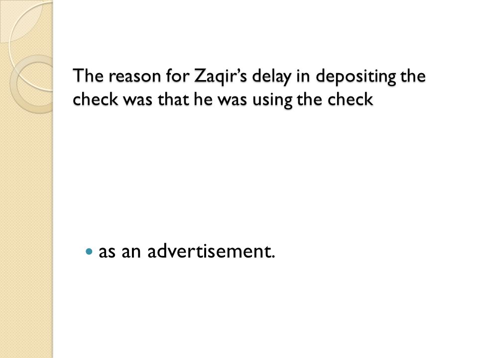 The reason for Zaqir's delay in depositing the check was that he was using the check
