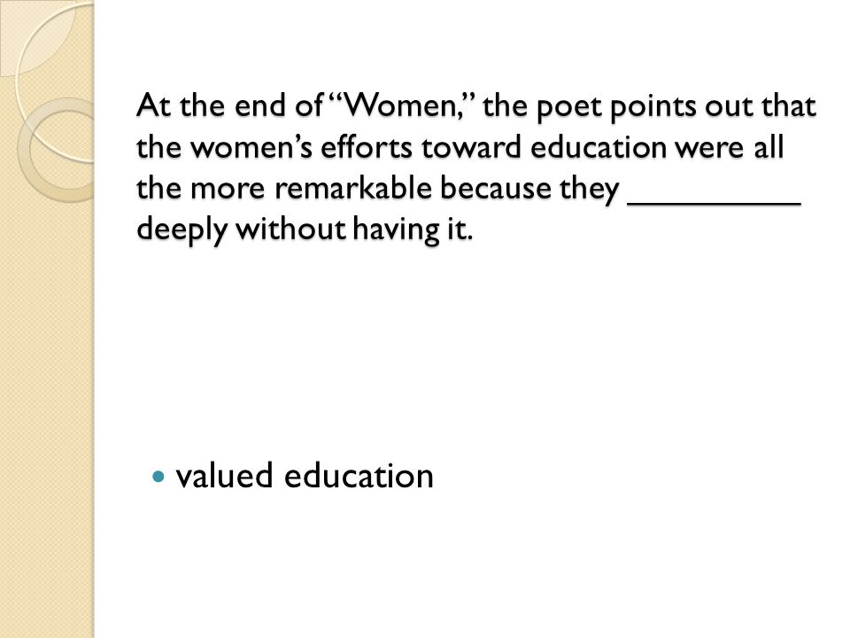 At the end of Women, the poet points out that the women's efforts toward education were all the more remarkable because they _________ deeply without having it.