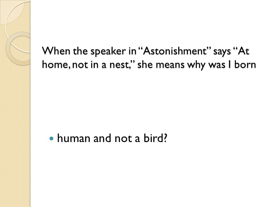 When the speaker in Astonishment says At home, not in a nest, she means why was I born