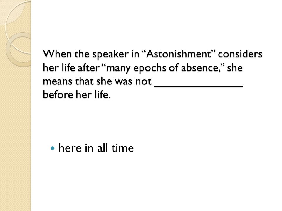 When the speaker in Astonishment considers her life after many epochs of absence, she means that she was not ______________ before her life.