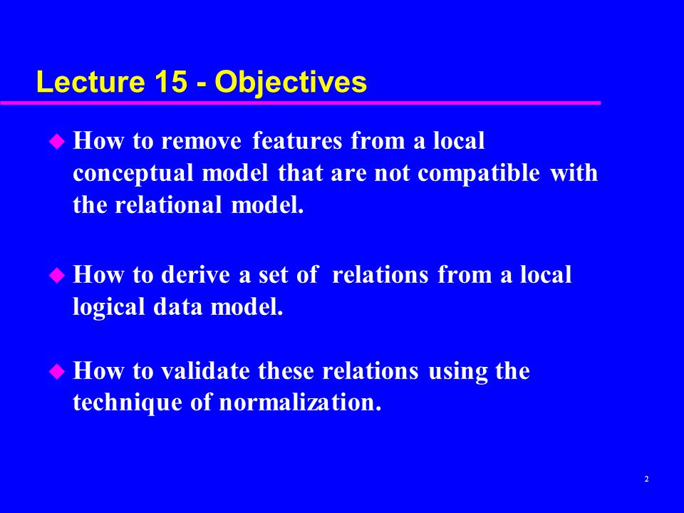 Lecture 15 - Objectives How to remove features from a local conceptual model that are not compatible with the relational model.