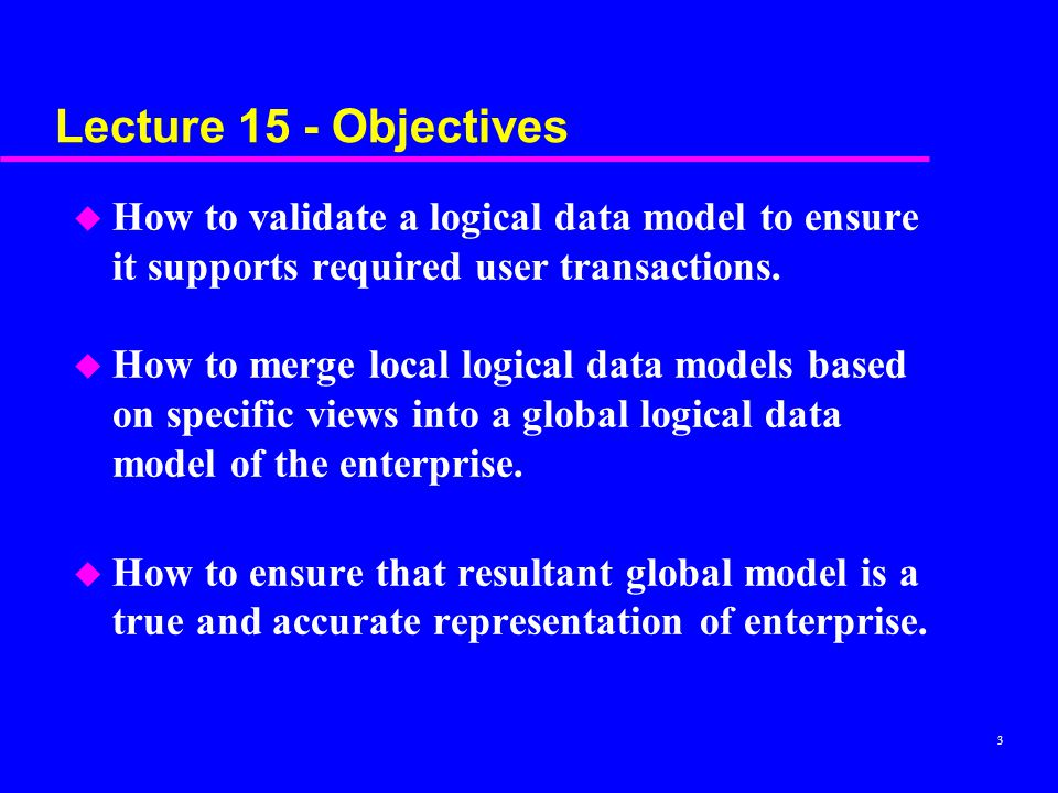 Lecture 15 - Objectives How to validate a logical data model to ensure it supports required user transactions.