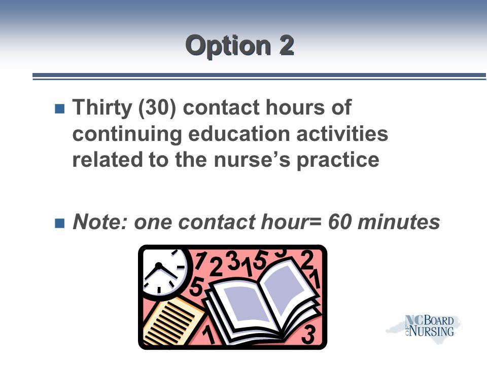 Option 2 Thirty (30) contact hours of continuing education activities related to the nurse's practice.