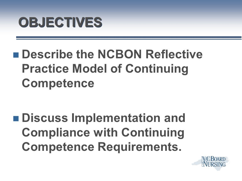 OBJECTIVES Describe the NCBON Reflective Practice Model of Continuing Competence.