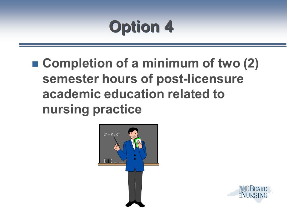 Option 4 Completion of a minimum of two (2) semester hours of post-licensure academic education related to nursing practice.