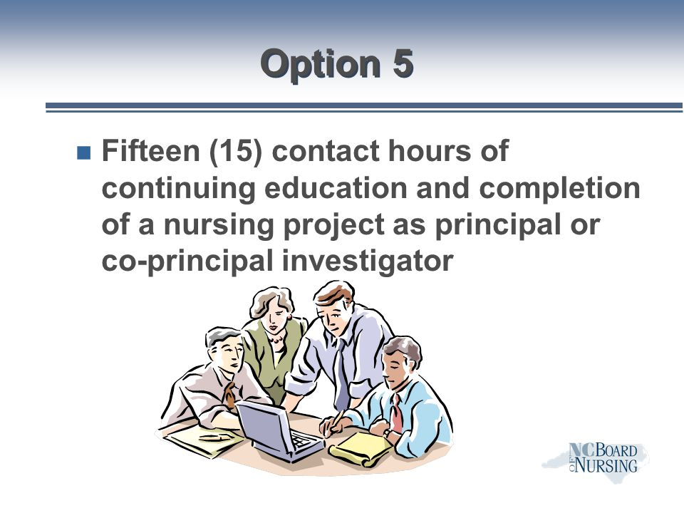 Option 5 Fifteen (15) contact hours of continuing education and completion of a nursing project as principal or co-principal investigator.