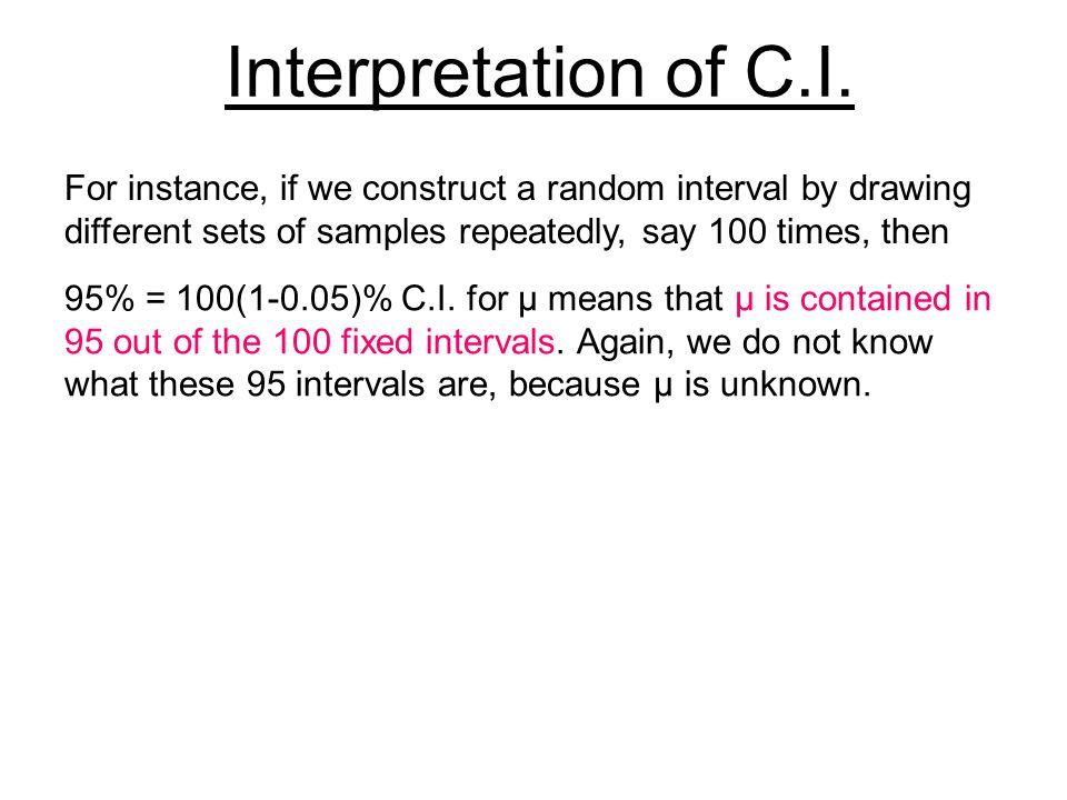 Interpretation of C.I. For instance, if we construct a random interval by drawing different sets of samples repeatedly, say 100 times, then.
