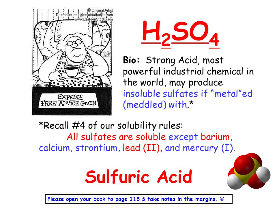 H2SO4 Bio: Strong Acid, most powerful industrial chemical in the world, may produce insoluble sulfates if metal ed (meddled) with.*