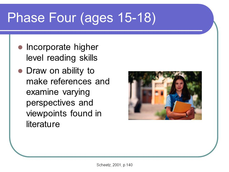 Phase Four (ages 15-18) Incorporate higher level reading skills