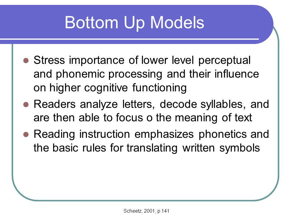 Bottom Up Models Stress importance of lower level perceptual and phonemic processing and their influence on higher cognitive functioning.