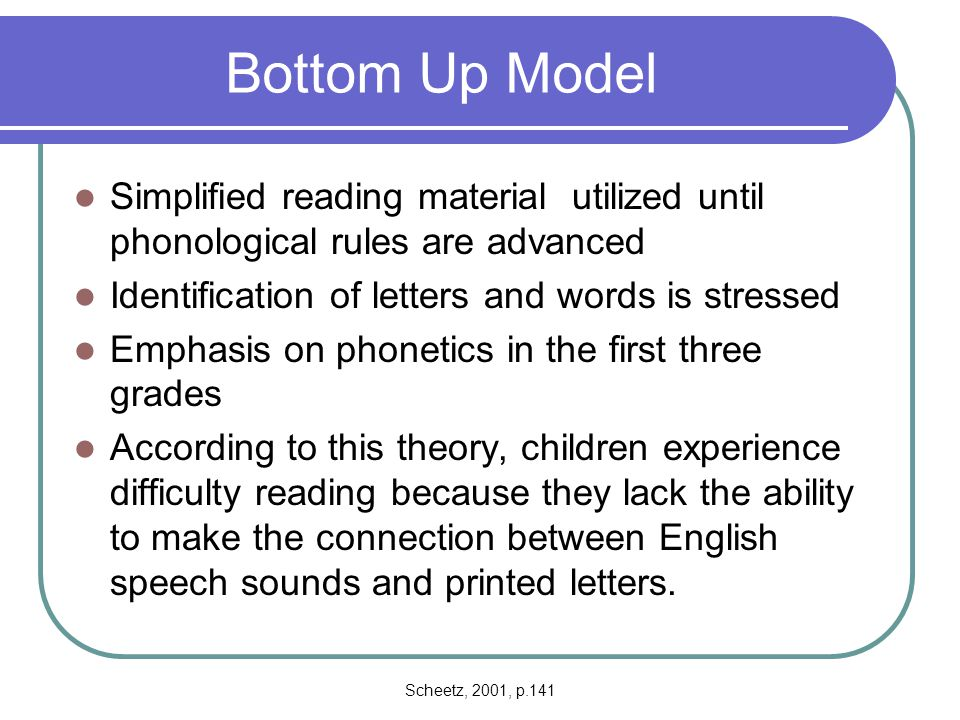 Bottom Up Model Simplified reading material utilized until phonological rules are advanced. Identification of letters and words is stressed.