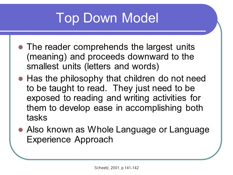 Top Down Model The reader comprehends the largest units (meaning) and proceeds downward to the smallest units (letters and words)